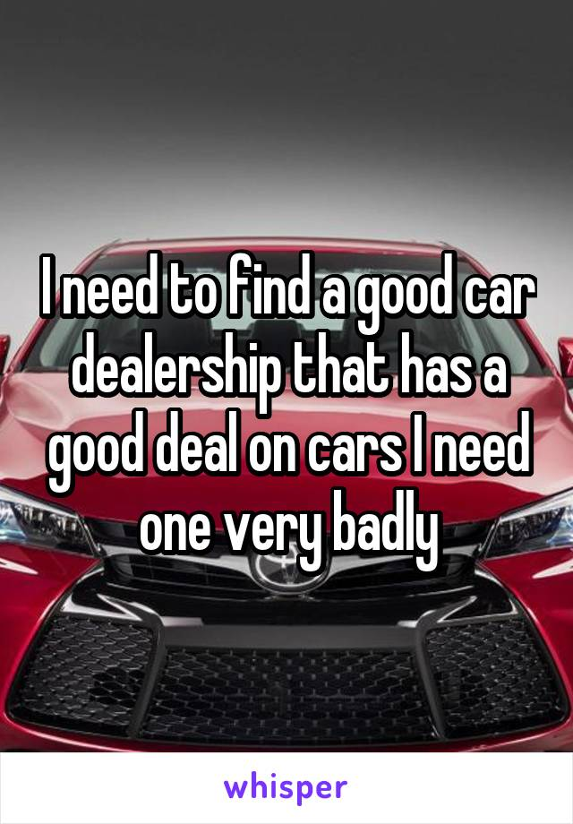 I need to find a good car dealership that has a good deal on cars I need one very badly