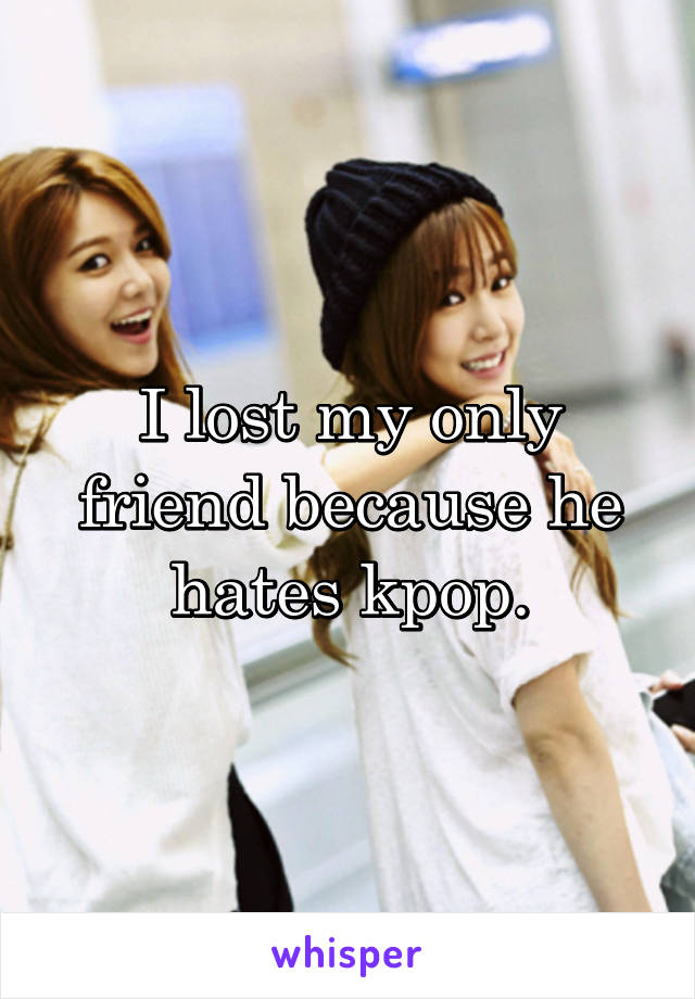 I lost my only friend because he hates kpop.