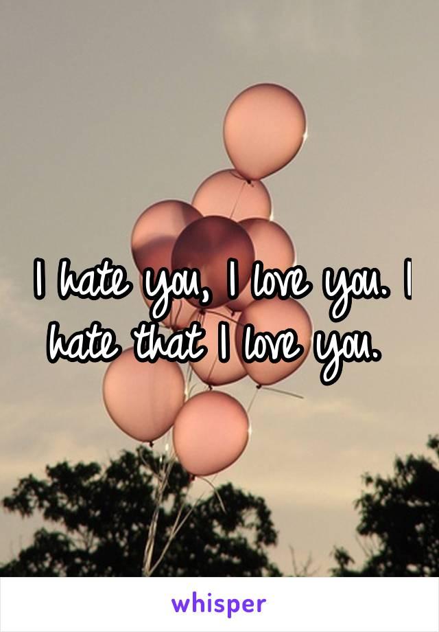 I hate you, I love you. I hate that I love you.