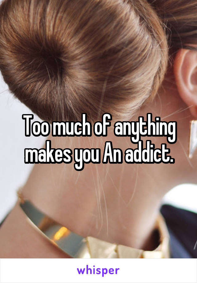 Too much of anything makes you An addict.