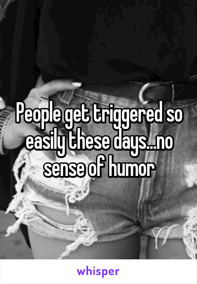 People get triggered so easily these days...no sense of humor