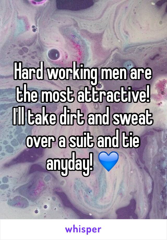 Hard working men are the most attractive!  I'll take dirt and sweat over a suit and tie anyday! 💙