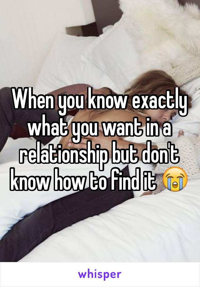 When you know exactly what you want in a relationship but don't know how to find it 😭