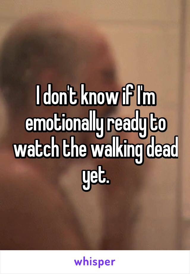 I don't know if I'm emotionally ready to watch the walking dead yet.