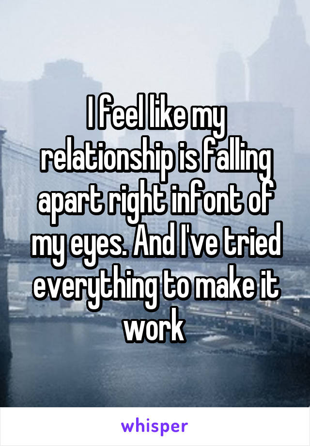 I feel like my relationship is falling apart right infont of my eyes. And I've tried everything to make it work