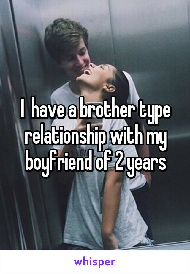 I  have a brother type relationship with my boyfriend of 2 years