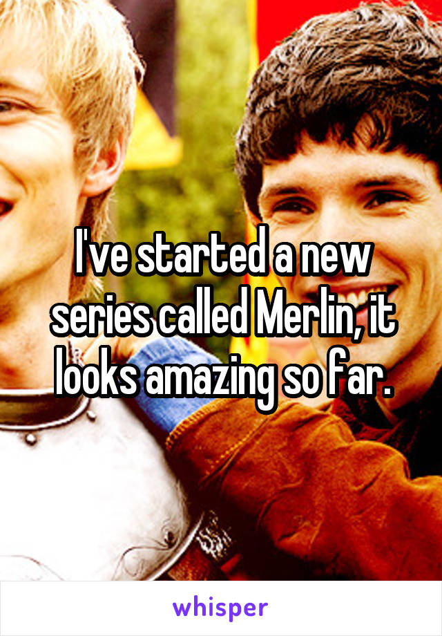 I've started a new series called Merlin, it looks amazing so far.