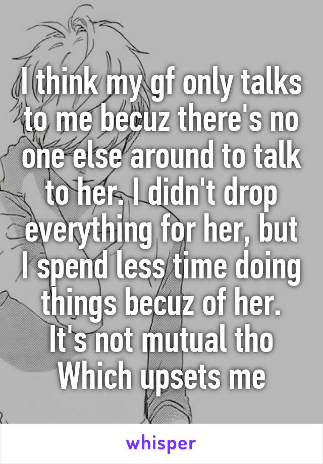 I think my gf only talks to me becuz there's no one else around to talk to her. I didn't drop everything for her, but I spend less time doing things becuz of her. It's not mutual tho Which upsets me