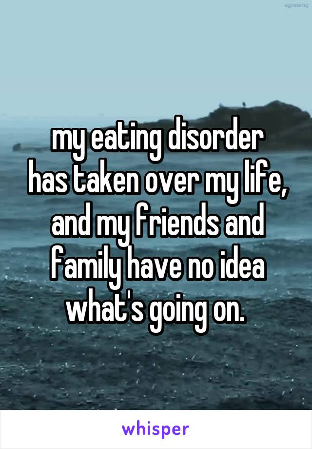 my eating disorder has taken over my life, and my friends and family have no idea what's going on.