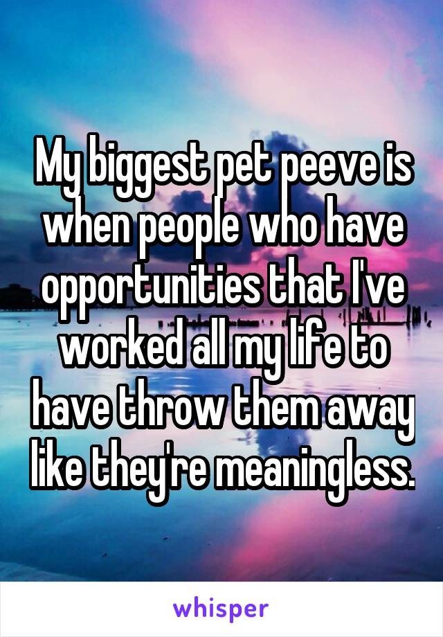 My biggest pet peeve is when people who have opportunities that I've worked all my life to have throw them away like they're meaningless.