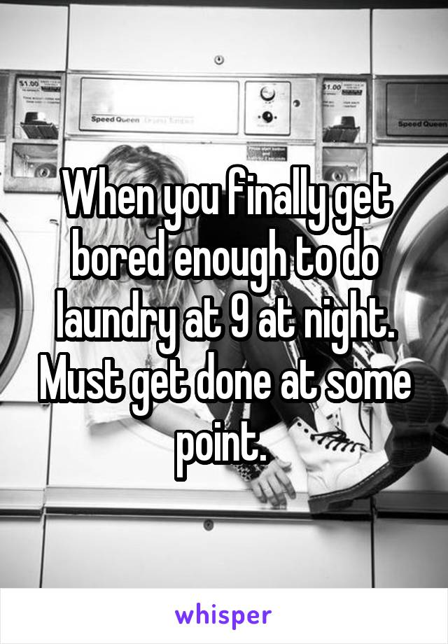 When you finally get bored enough to do laundry at 9 at night. Must get done at some point.