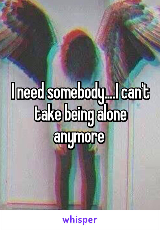 I need somebody....I can't take being alone anymore