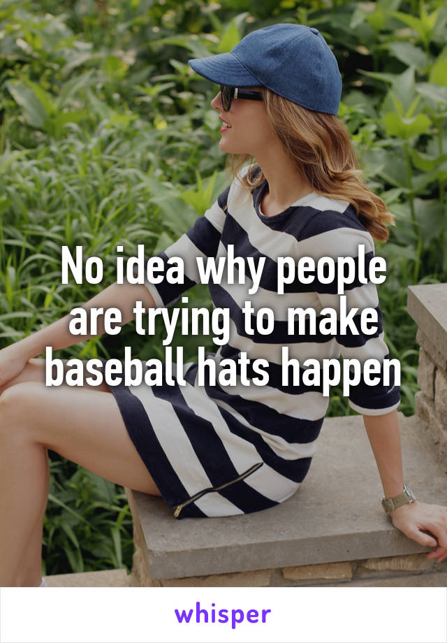 No idea why people are trying to make baseball hats happen