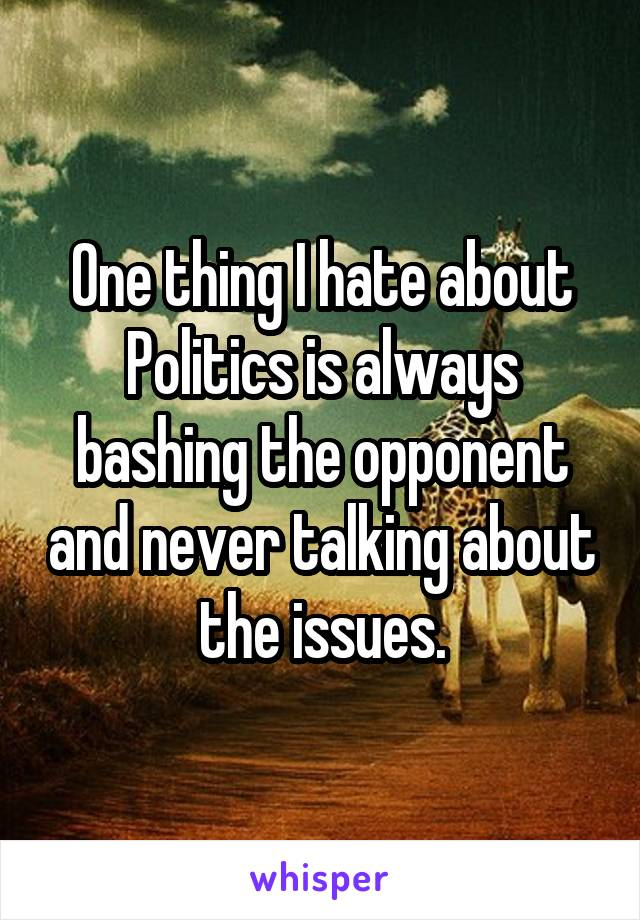 One thing I hate about Politics is always bashing the opponent and never talking about the issues.