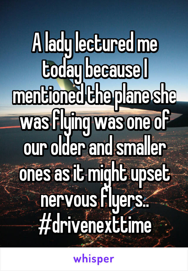 A lady lectured me today because I mentioned the plane she was flying was one of our older and smaller ones as it might upset nervous flyers.. #drivenexttime