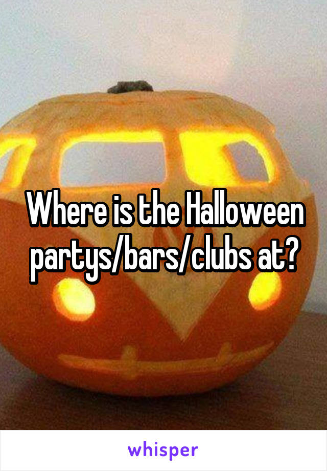 Where is the Halloween partys/bars/clubs at?