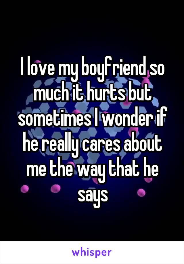 I love my boyfriend so much it hurts but sometimes I wonder if he really cares about me the way that he says