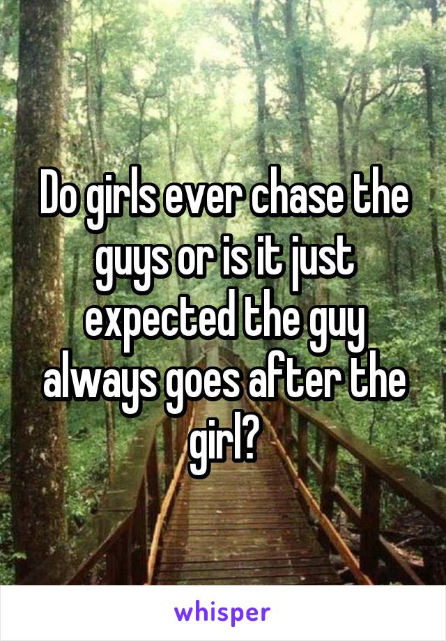 Do girls ever chase the guys or is it just expected the guy always goes after the girl?