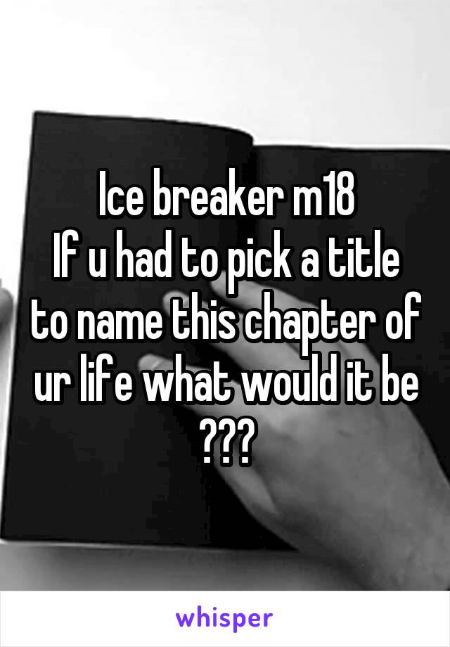 Ice breaker m18 If u had to pick a title to name this chapter of ur life what would it be ???
