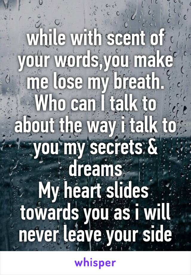 while with scent of your words,you make me lose my breath. Who can I talk to about the way i talk to you my secrets & dreams My heart slides  towards you as i will never leave your side