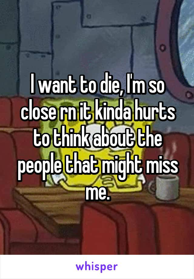 I want to die, I'm so close rn it kinda hurts to think about the people that might miss me.
