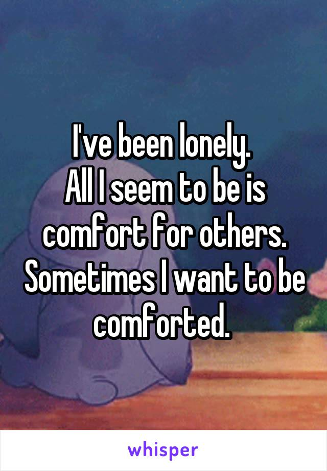 I've been lonely.  All I seem to be is comfort for others. Sometimes I want to be comforted.