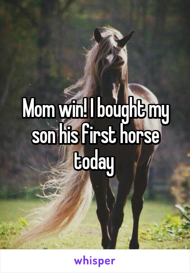 Mom win! I bought my son his first horse today