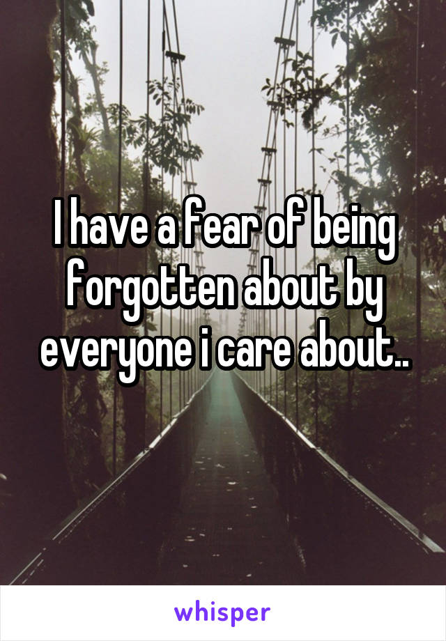 I have a fear of being forgotten about by everyone i care about..