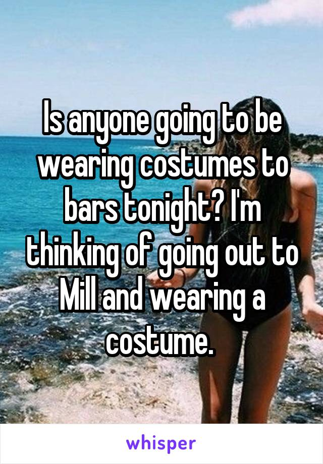 Is anyone going to be wearing costumes to bars tonight? I'm thinking of going out to Mill and wearing a costume.