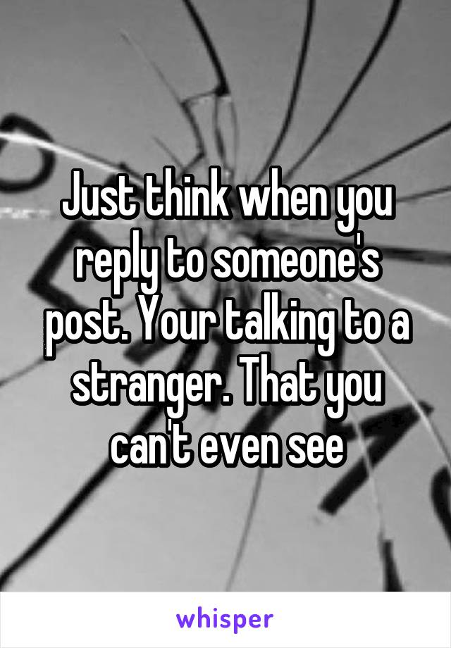 Just think when you reply to someone's post. Your talking to a stranger. That you can't even see