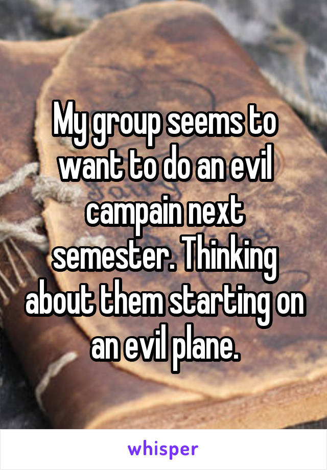 My group seems to want to do an evil campain next semester. Thinking about them starting on an evil plane.
