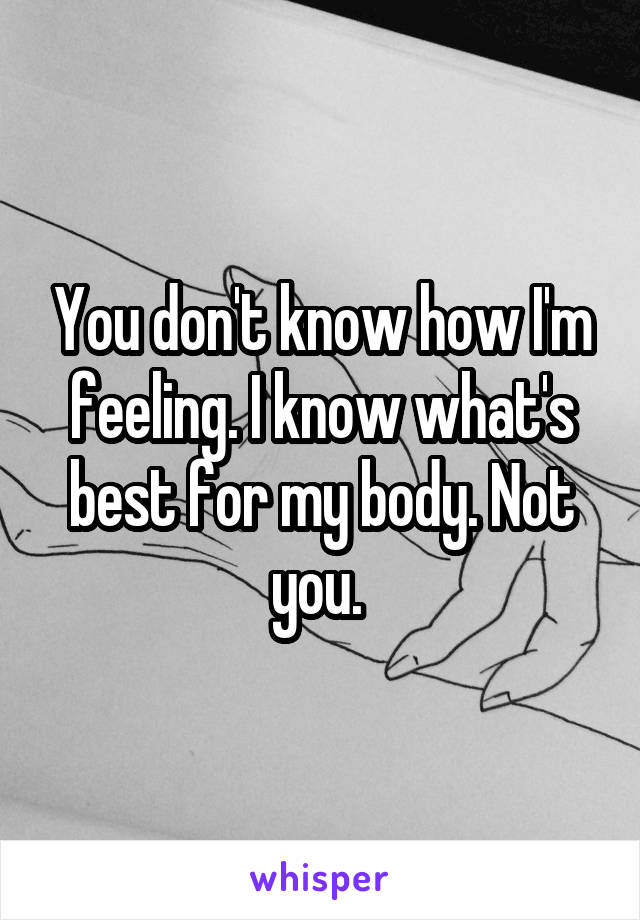 You don't know how I'm feeling. I know what's best for my body. Not you.