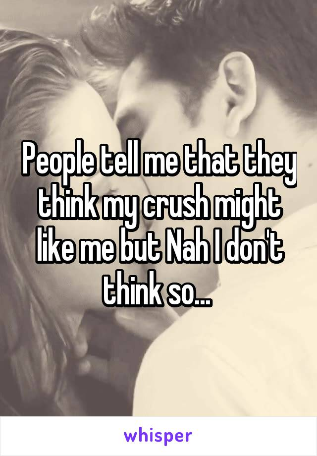 People tell me that they think my crush might like me but Nah I don't think so...