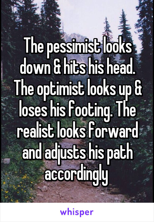 The pessimist looks down & hits his head. The optimist looks up & loses his footing. The realist looks forward and adjusts his path accordingly