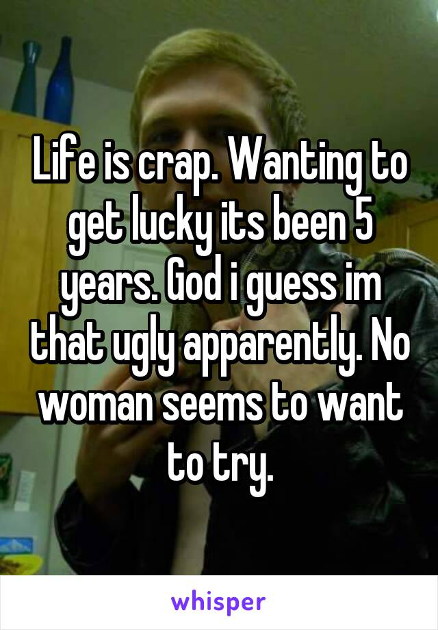 Life is crap. Wanting to get lucky its been 5 years. God i guess im that ugly apparently. No woman seems to want to try.