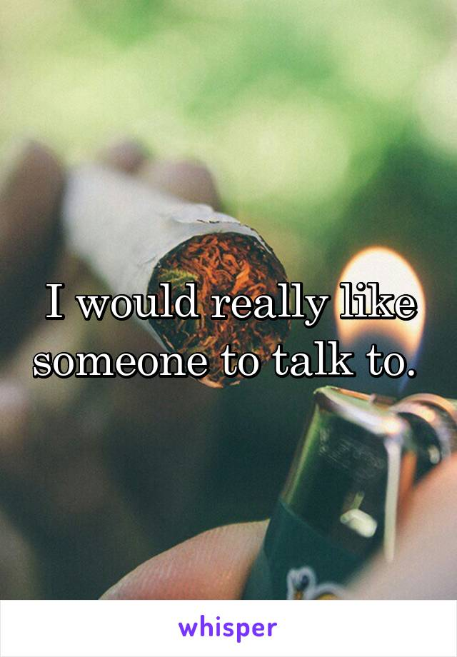 I would really like someone to talk to.