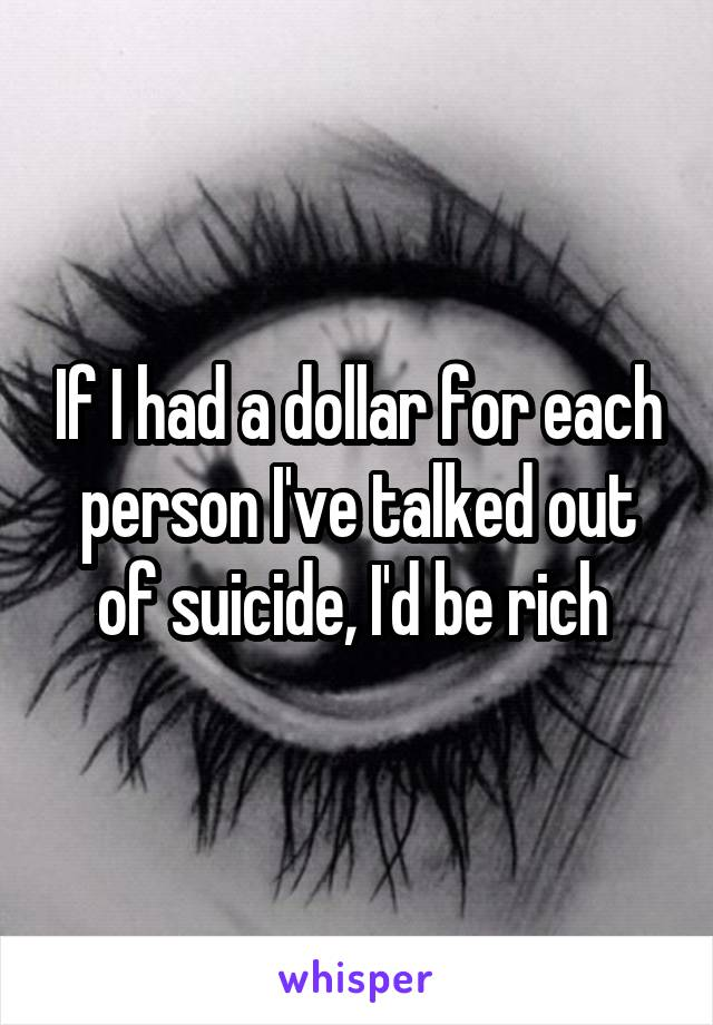 If I had a dollar for each person I've talked out of suicide, I'd be rich