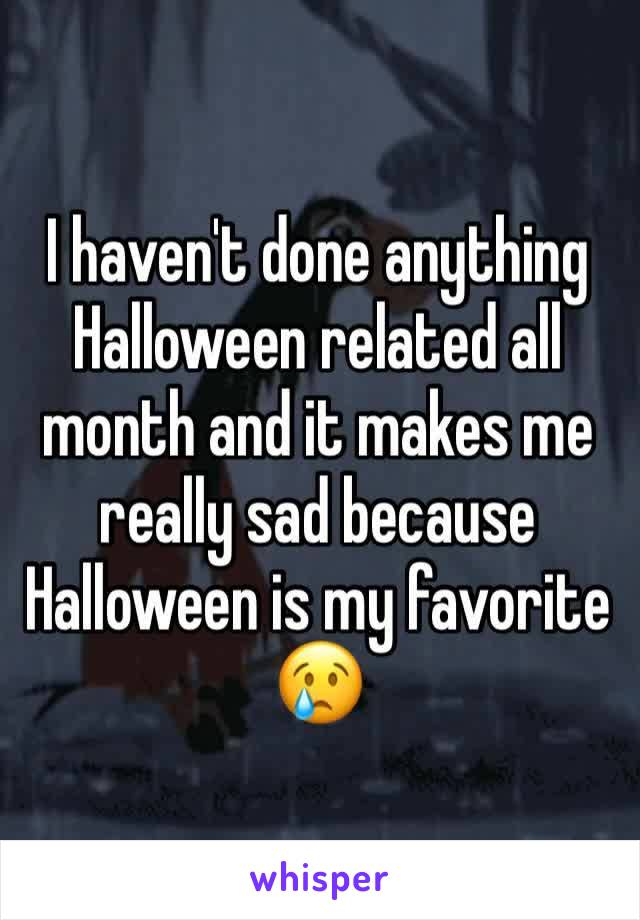 I haven't done anything Halloween related all month and it makes me really sad because Halloween is my favorite 😢