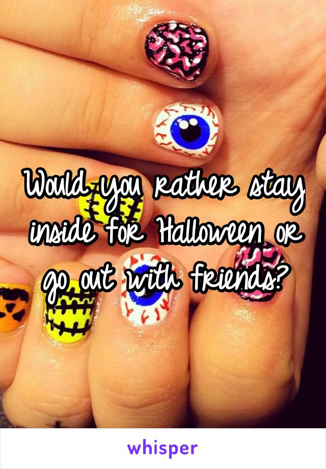 Would you rather stay inside for Halloween or go out with friends?