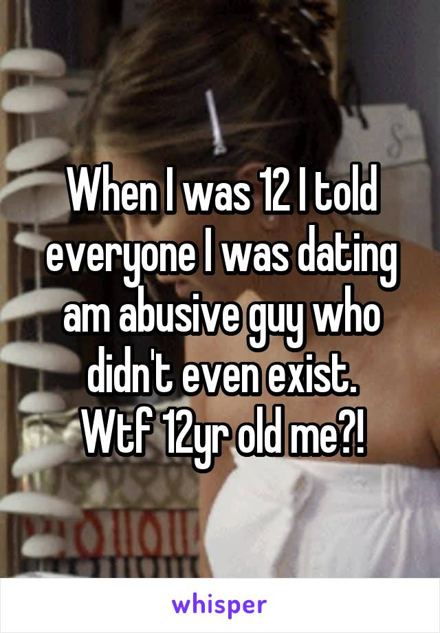 When I was 12 I told everyone I was dating am abusive guy who didn't even exist. Wtf 12yr old me?!
