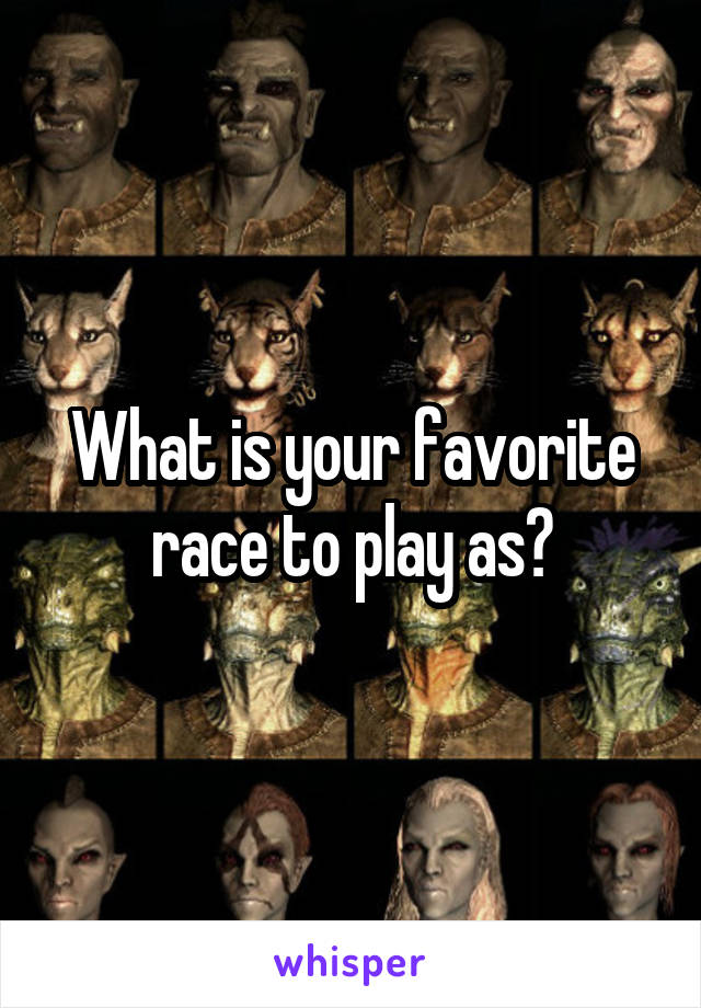 What is your favorite race to play as?