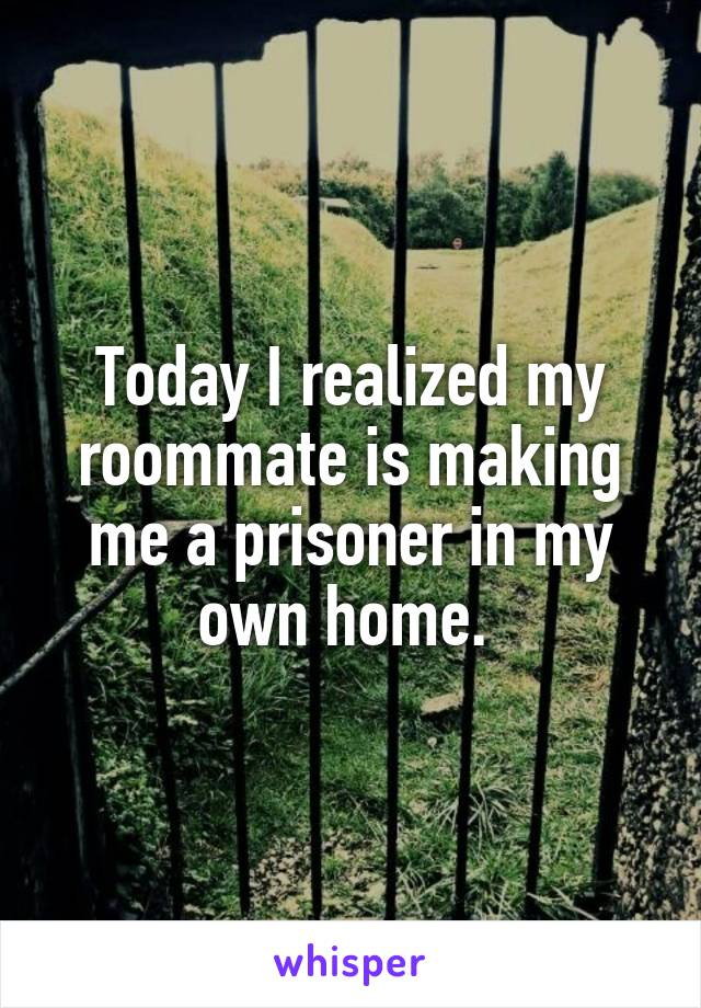 Today I realized my roommate is making me a prisoner in my own home.