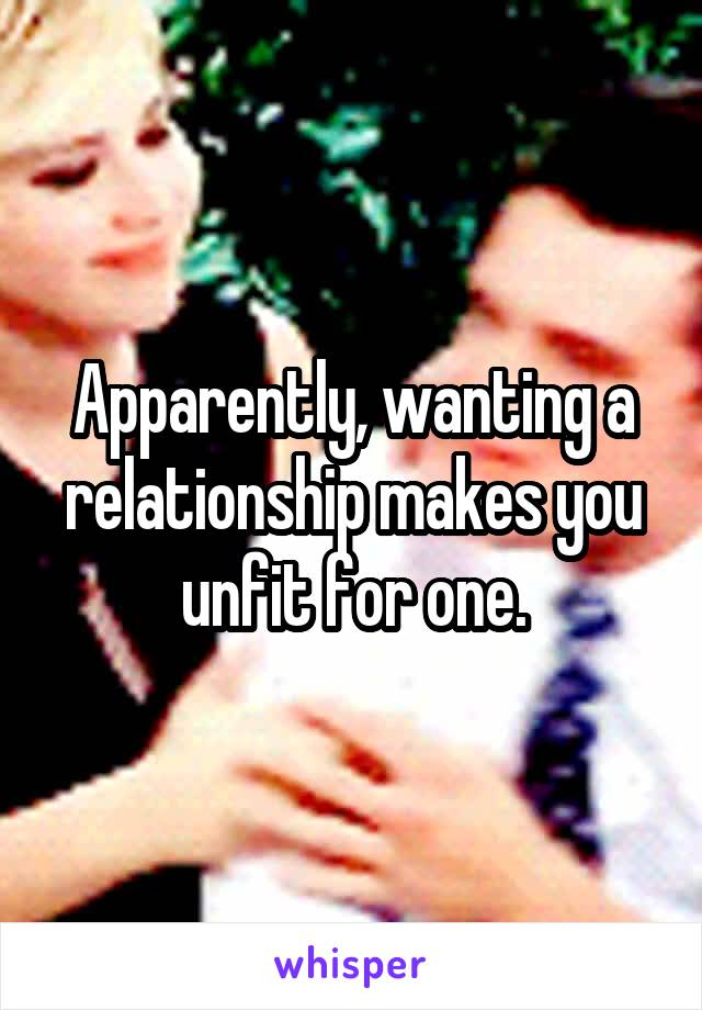 Apparently, wanting a relationship makes you unfit for one.