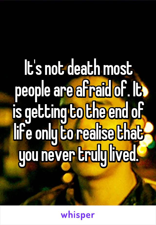It's not death most people are afraid of. It is getting to the end of life only to realise that you never truly lived.