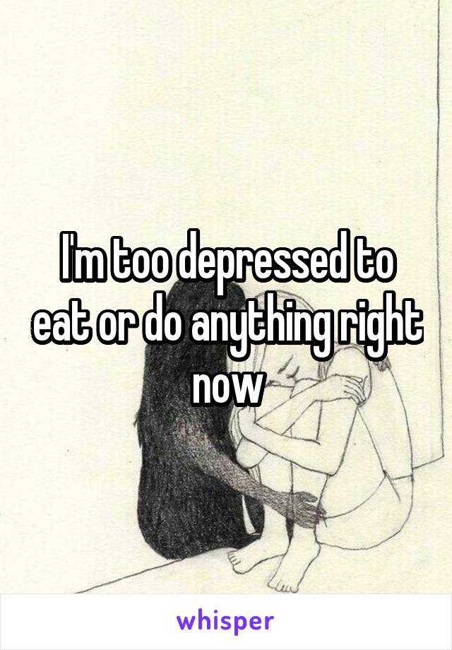 I'm too depressed to eat or do anything right now