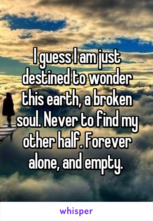 I guess I am just destined to wonder this earth, a broken soul. Never to find my other half. Forever alone, and empty.