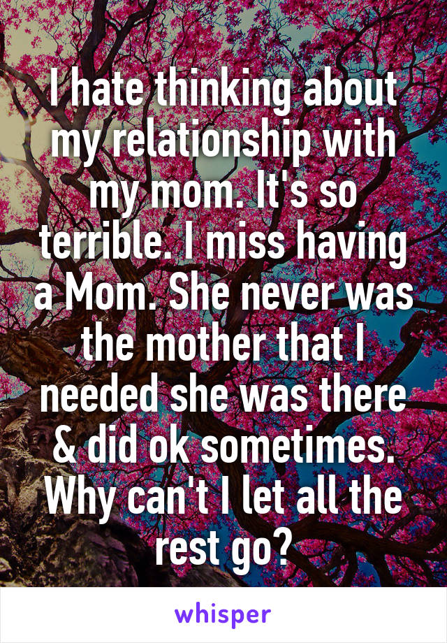 I hate thinking about my relationship with my mom. It's so terrible. I miss having a Mom. She never was the mother that I needed she was there & did ok sometimes. Why can't I let all the rest go?