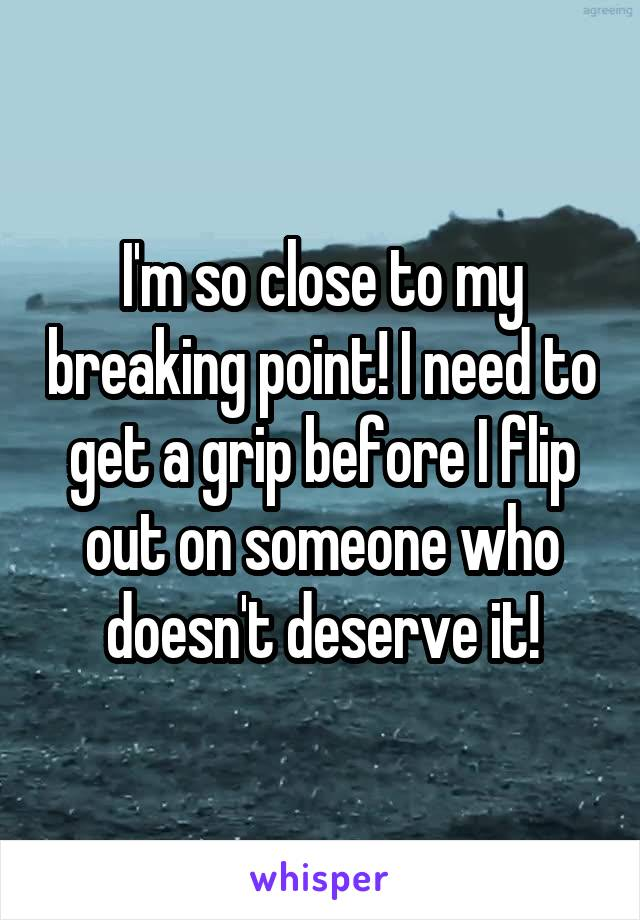 I'm so close to my breaking point! I need to get a grip before I flip out on someone who doesn't deserve it!