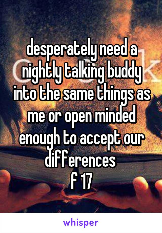 desperately need a nightly talking buddy into the same things as me or open minded enough to accept our differences  f 17