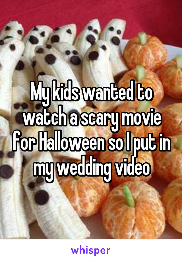 My kids wanted to watch a scary movie for Halloween so I put in my wedding video